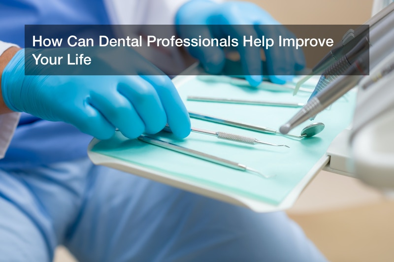 How Can Dental Professionals Help Improve Your Life