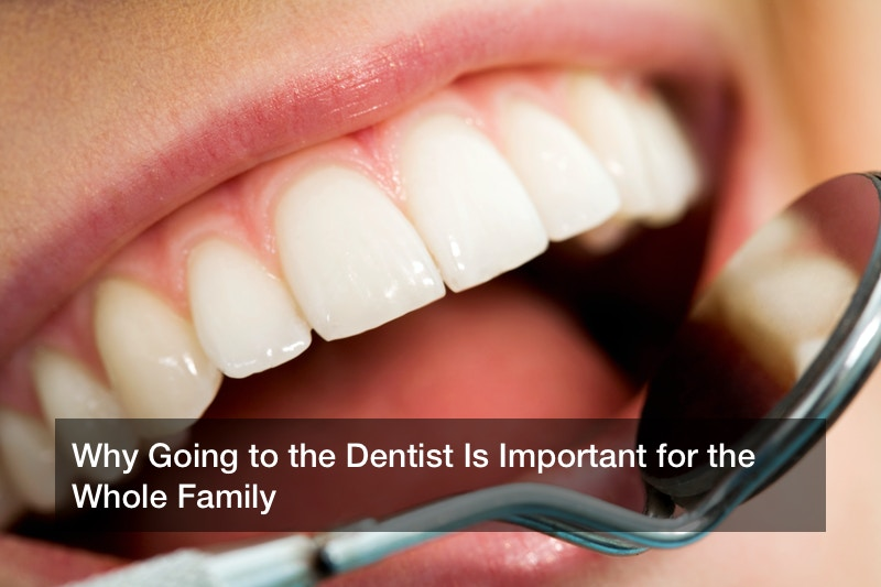Why Going to the Dentist Is Important for the Whole Family