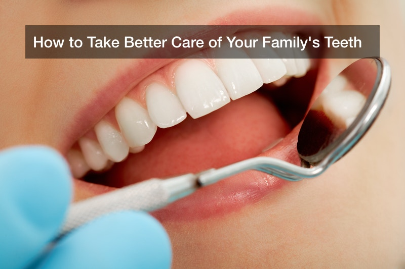 How to Take Better Care of Your Family's Teeth
