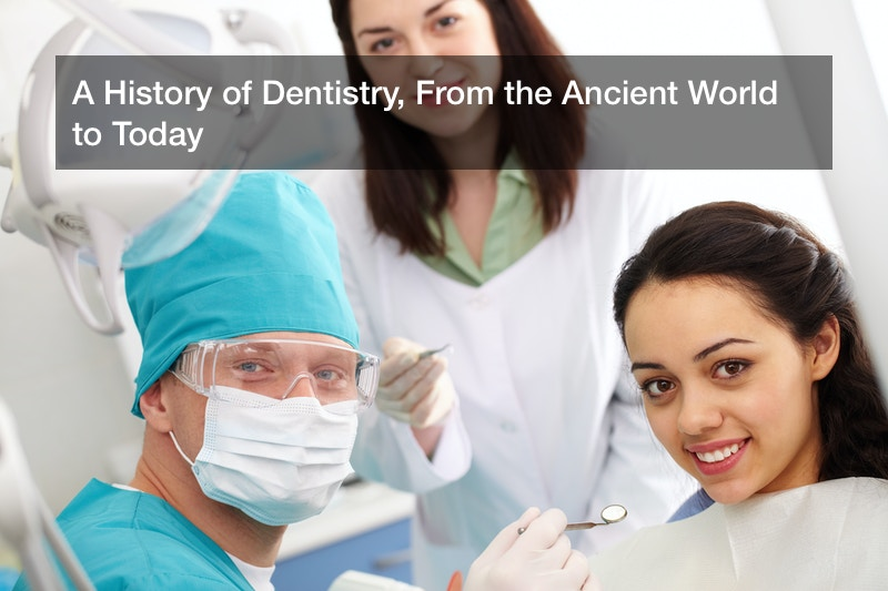 A History of Dentistry, From the Ancient World to Today