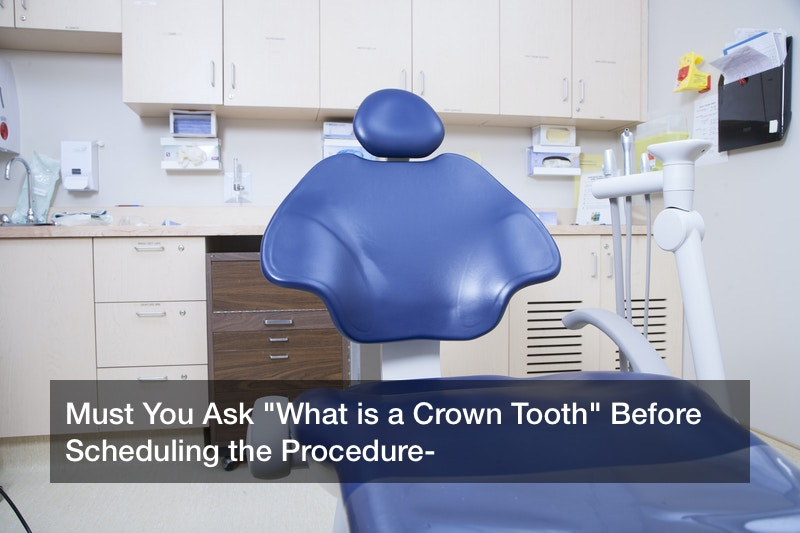"""Must You Ask """"What is a Crown Tooth"""" Before Scheduling the Procedure?"""